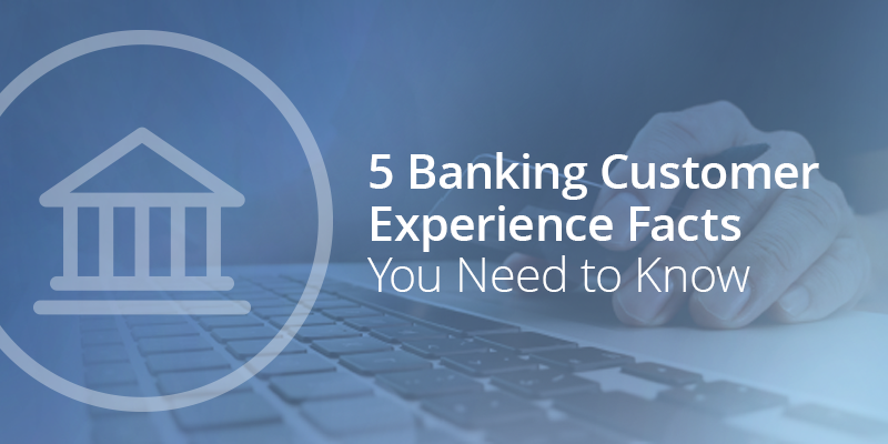5 Banking Customer Experience Facts You Need to Know