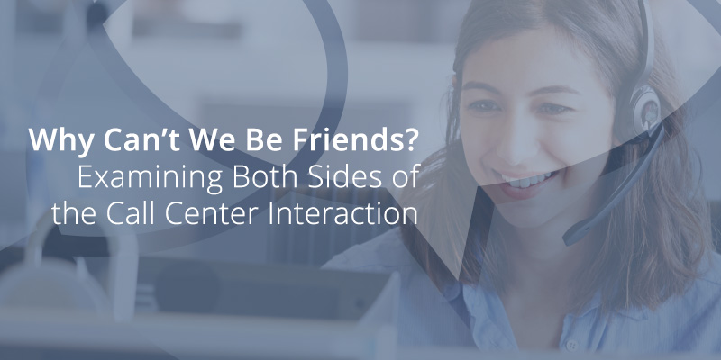 Why Can't We Be Friends? Examining Both Sides of the Call Center Interaction