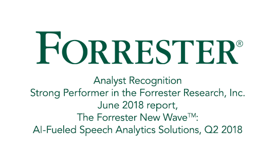 Strong Performer in the Forrester Research, Inc. June 2018 report, The Forrester New Wave™: AI-Fueled Speech Analytics Solutions, Q2 2018